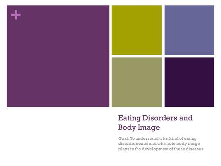 + Eating Disorders and Body Image Goal: To understand what kind of eating disorders exist and what role body image plays in the development of these diseases.