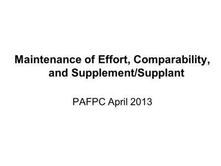 Maintenance of Effort, Comparability, and Supplement/Supplant PAFPC April 2013.