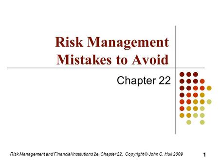 Risk Management and Financial Institutions 2e, Chapter 22, Copyright © John C. Hull 2009 Chapter 22 Risk Management Mistakes to Avoid 1.