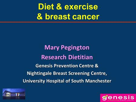 Diet & exercise & breast cancer Mary Pegington Research Dietitian Genesis Prevention Centre & Nightingale Breast Screening Centre, University Hospital.