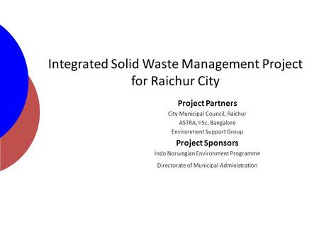 Integrated Solid Waste Management Project for Raichur City Project Partners City Municipal Council, Raichur ASTRA, IISc, Bangalore Environment Support.