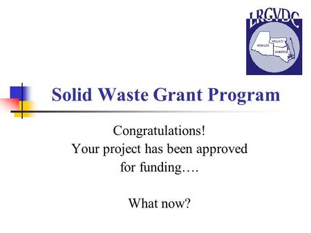 Solid Waste Grant Program Congratulations! Your project has been approved for funding…. What now?