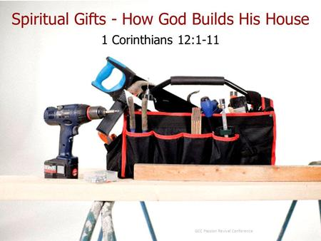 1 Corinthians 12:1-11 GCC Passion Revival Conference Spiritual Gifts - How God Builds His House.