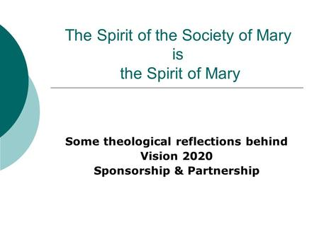 The Spirit of the Society of Mary is the Spirit of Mary Some theological reflections behind Vision 2020 Sponsorship & Partnership.