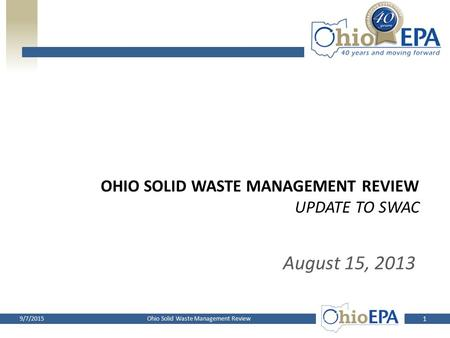 OHIO SOLID WASTE MANAGEMENT REVIEW UPDATE TO SWAC August 15, 2013 1 Ohio Solid Waste Management Review9/7/2015.