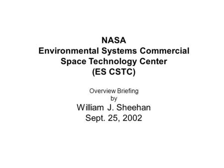 NASA Environmental Systems Commercial Space Technology Center (ES CSTC) Overview Briefing by William J. Sheehan Sept. 25, 2002.