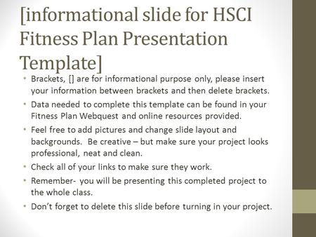 [informational slide for HSCI Fitness Plan Presentation Template] Brackets, [] are for informational purpose only, please insert your information between.