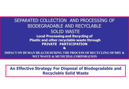 SEPARATED COLLECTION AND PROCESSING OF BIODEGRADABLE AND RECYCLABLE SOLID WASTE Local Processing and Recycling of Plastic and other recyclable waste through.