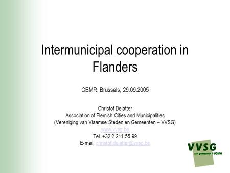 Intermunicipal cooperation in Flanders CEMR, Brussels, 29.09.2005 Christof Delatter Association of Flemish Cities and Municipalities (Vereniging van Vlaamse.