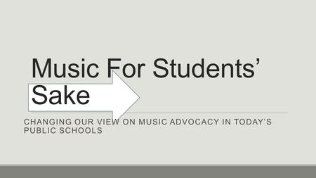 Music For Students' Sake CHANGING OUR VIEW ON MUSIC ADVOCACY IN TODAY'S PUBLIC SCHOOLS.