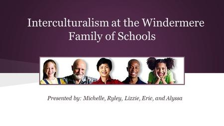 Interculturalism at the Windermere Family of Schools Presented by: Michelle, Ryley, Lizzie, Eric, and Alyssa.