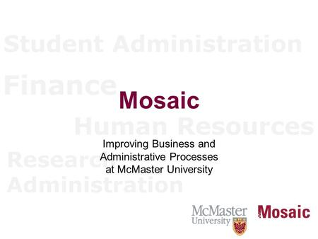 Student Administration Finance Human Resources Research Administration Mosaic Improving Business and Administrative Processes at McMaster University.