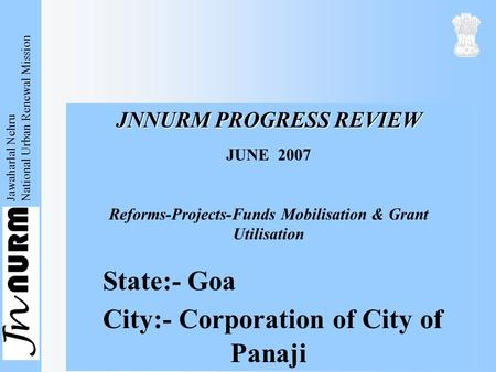 Jawaharlal Nehru National Urban Renewal Mission JNNURM PROGRESS REVIEW JUNE 2007 Reforms-Projects-Funds Mobilisation & Grant Utilisation State:- Goa City:-