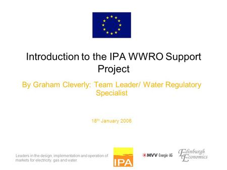 Leaders in the design, implementation and operation of markets for electricity, gas and water. Introduction to the IPA WWRO Support Project By Graham Cleverly: