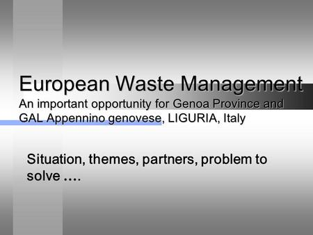 European Waste Management An important opportunity for Genoa Province and GAL Appennino genovese, LIGURIA, Italy Situation, themes, partners, problem to.