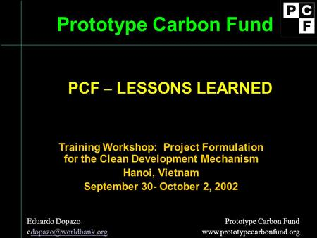 Prototype Carbon Fund Training Workshop: Project Formulation for the Clean Development Mechanism Hanoi, Vietnam September 30- October 2, 2002 Eduardo Dopazo.