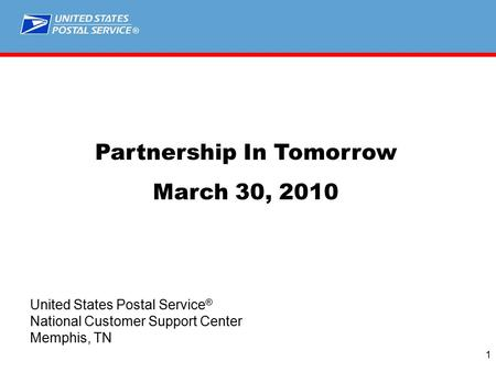® 1 Partnership In Tomorrow March 30, 2010 United States Postal Service ® National Customer Support Center Memphis, TN.