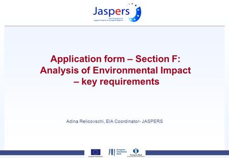 Application form – Section F: Analysis of Environmental Impact – key requirements Adina Relicovschi, EIA Coordinator- JASPERS.