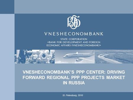 1 St. Petersburg, 2010 VNESHECONOMBANK'S PPP CENTER: DRIVING FORWARD REGIONAL PPP PROJECTS MARKET IN RUSSIA.