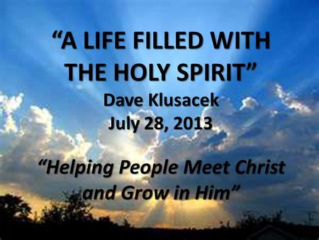 """A LIFE FILLED WITH THE HOLY SPIRIT"" Dave Klusacek July 28, 2013 ""Helping People Meet Christ and Grow in Him"""