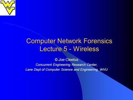 Computer Network Forensics Lecture 5 - Wireless © Joe Cleetus Concurrent Engineering Research Center, Lane Dept of Computer Science and Engineering, WVU.