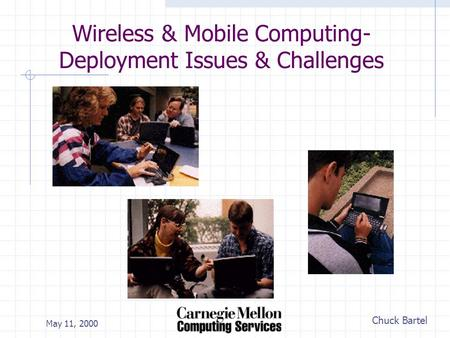 Chuck Bartel May 11, 2000 Wireless & Mobile Computing- Deployment Issues & Challenges.