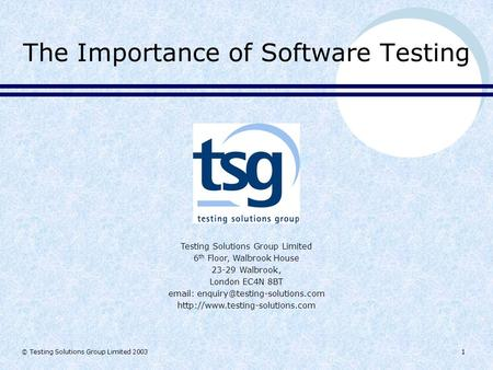 1© Testing Solutions Group Limited 2003 The Importance of Software Testing Testing Solutions Group Limited 6 th Floor, Walbrook House 23-29 Walbrook, London.