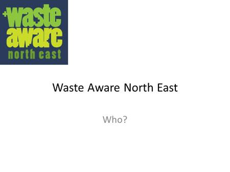 Waste Aware North East Who?. Who is WANE? Waste Aware North East rebranded from the original North East Regional Waste Awareness Initiative (NERWAI) partnership.