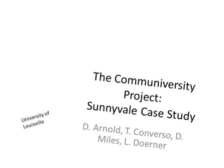 The Communiversity Project: Sunnyvale Case Study D. Arnold, T. Converso, D. Miles, L. Doerner University of Louisville.