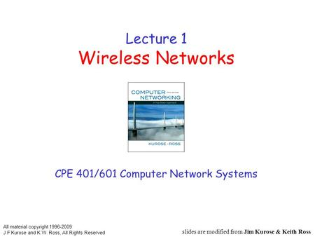 Lecture 1 Wireless Networks CPE 401/601 Computer Network Systems slides are modified from Jim Kurose & Keith Ross All material copyright 1996-2009 J.F.