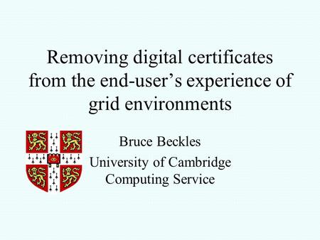Removing digital certificates from the end-user's experience of grid environments Bruce Beckles University of Cambridge Computing Service.