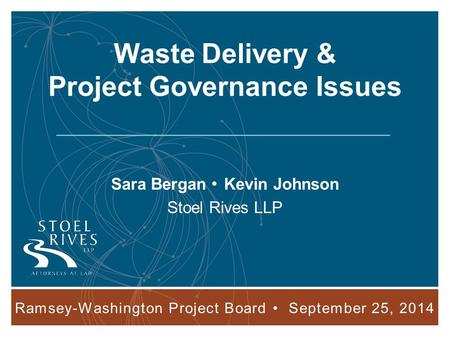 Ramsey-Washington Project Board September 25, 2014 1 Waste Delivery & Project Governance Issues Sara Bergan Kevin Johnson Stoel Rives LLP Ramsey-Washington.