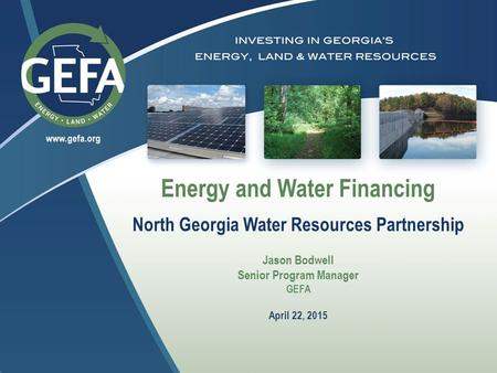 Energy and Water Financing North Georgia Water Resources Partnership Jason Bodwell Senior Program Manager GEFA April 22, 2015.