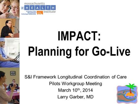 IMPACT: Planning for Go-Live S&I Framework Longitudinal Coordination of Care Pilots Workgroup Meeting March 10 th, 2014 Larry Garber, MD.