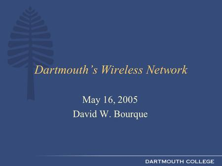 Dartmouth's Wireless Network May 16, 2005 David W. Bourque.