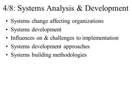 4/8: Systems Analysis & Development Systems change affecting organizations Systems development Influences on & challenges to implementation Systems development.