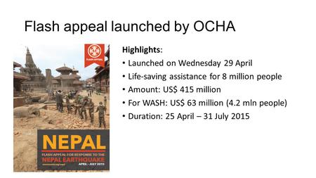 Flash appeal launched by OCHA Highlights: Launched on Wednesday 29 April Life-saving assistance for 8 million people Amount: US$ 415 million For WASH: