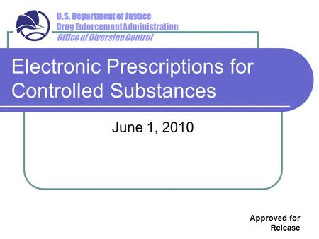 U.S. Department of Justice Drug Enforcement Administration Office of Diversion Control Electronic Prescriptions for Controlled Substances June 1, 2010.