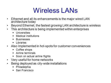 Wireless LANs Ethernet and all its enhancements is the major wired LAN architecture today Beyond Ethernet, the fastest growing LAN architecture is wireless.