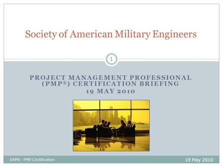 PROJECT MANAGEMENT PROFESSIONAL (PMP ® ) CERTIFICATION BRIEFING 19 MAY 2010 Society of American Military Engineers 19 May 2010 1 SAME- PMP Certification.