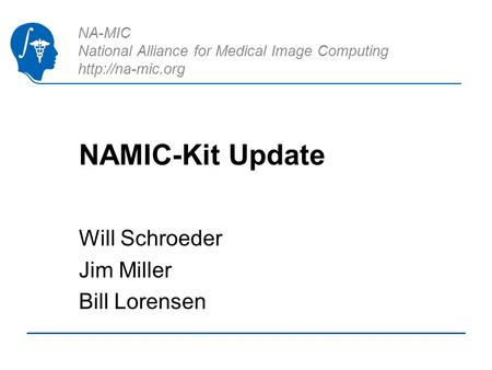 NA-MIC National Alliance for Medical Image Computing  NAMIC-Kit Update Will Schroeder Jim Miller Bill Lorensen.