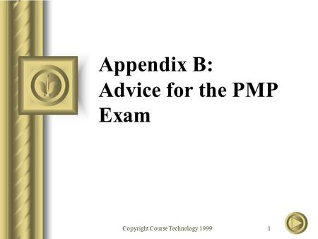 Copyright Course Technology 1999 1 Appendix B: Advice for the PMP Exam.