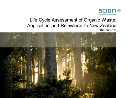 Life Cycle Assessment of Organic Waste: Application and Relevance to New Zealand Simon Love.