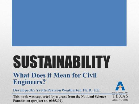 SUSTAINABILITY What Does it Mean for Civil Engineers? Developed by Yvette Pearson Weatherton, Ph.D., P.E. This work was supported by a grant from the National.