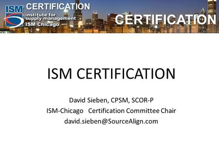 CERTIFICATION CERTIFICATION ISM CERTIFICATION David Sieben, CPSM, SCOR-P ISM-Chicago Certification Committee Chair