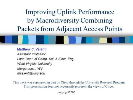 Copyright 2003 Improving Uplink Performance by Macrodiversity Combining Packets from Adjacent Access Points Matthew C. Valenti Assistant Professor Lane.