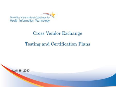 Cross Vendor Exchange Testing and Certification Plans April 18, 2013.