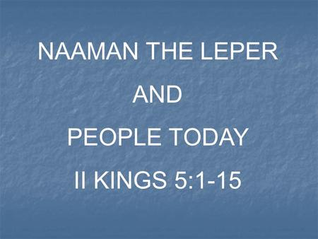 NAAMAN THE LEPER AND PEOPLE TODAY II KINGS 5:1-15.