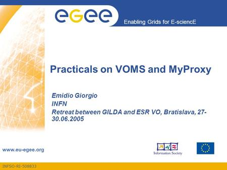 INFSO-RI-508833 Enabling Grids for E-sciencE www.eu-egee.org Practicals on VOMS and MyProxy Emidio Giorgio INFN Retreat between GILDA and ESR VO, Bratislava,