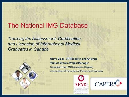 The National IMG Database Tracking the Assessment, Certification and Licensing of International Medical Graduates in Canada Steve Slade, VP Research and.